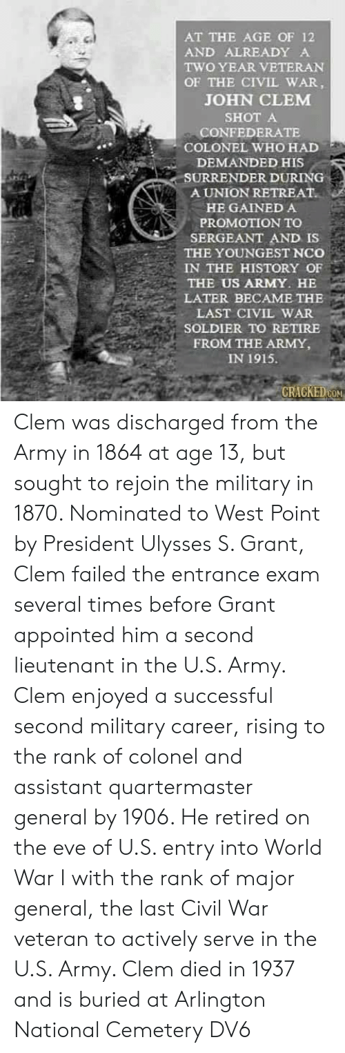 the civil war: AT THE AGE OF 12  AND ALREADY A  TWO YEAR VETERAN  OF THE CIVIL WAR,  JOHN CLEM  SHOT A  CONFEDERATE  COLONEL WHO HAD  DEMANDED HIS  SURRENDER DURING  A UNION RETREAT.  HE GAINED A  PROMOTION TO  SERGEANT AND IS  THE YOUNGEST NCo  IN THE HISTORY OF  THE US ARMY. HE  LATER BECAME THE  LAST CIVIL WAR  SOLDIER TO RETIRE  FROM THE ARMY,  IN 1915.  CRACKEDON Clem was discharged from the Army in 1864 at age 13, but sought to rejoin the military in 1870. Nominated to West Point by President Ulysses S. Grant, Clem failed the entrance exam several times before Grant appointed him a second lieutenant in the U.S. Army. Clem enjoyed a successful second military career, rising to the rank of colonel and assistant quartermaster general by 1906. He retired on the eve of U.S. entry into World War I with the rank of major general, the last Civil War veteran to actively serve in the U.S. Army. Clem died in 1937 and is buried at Arlington National Cemetery  DV6