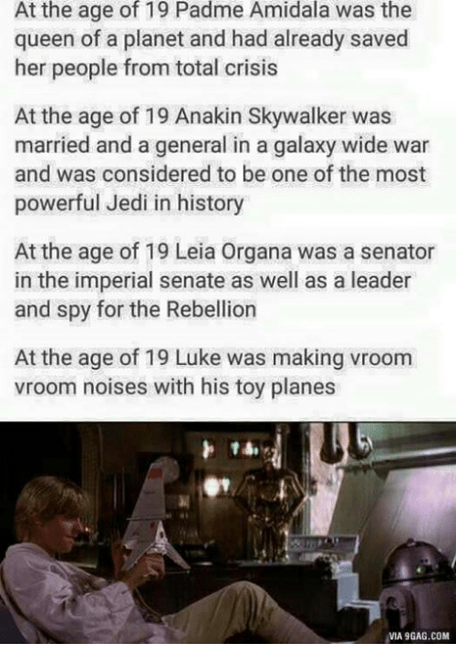 9gag, Anakin Skywalker, and Jedi: At the age of 19 Padme Amidala was the  queen of a planet and had already saved  her people from total crisis  At the age of 19 Anakin Skywalker was  married and a general in a galaxy wide war  and was considered to be one of the most  powerful Jedi in history  At the age of 19 Leia organa was a senator  in the imperial senate as well as a leader  and spy for the Rebellion  At the age of 19 Luke was making vroom  vroom noises with his toy planes  VIA 9GAG.COM