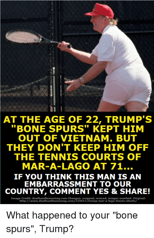 "Lego, Memes, and Http: AT THE AGE OF 22, TRUMP'S  ""BONE SPURS"" KEPT HIM  OUT OF VIETNAM. BUT  THEY DON'T KEEP HIM OFF  THE TENNIS COURTS OF  MAR-A-LAGO AT 71..  IF YOU THINK THIS MAN IS AN  EMBARRASSMENT TO OUR  COUNTRY, COMMENT YES & SHARE!  Image Credit: deathandtaxesmag.com Changes: cropped, resized, images overlaid. Original:  http://www.deathandtaxesmag.com/335611/trump-mar-a-lego-tennis-shorts/ What happened to your ""bone spurs"", Trump?"