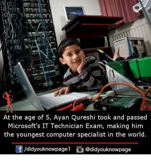 Memes, Computer, and World: At the age of 5, Ayan Qureshi took and passed  Microsoft's IT Technician Exam, making him  the youngest computer specialist in the world.  /didyouknowpagel@didyouknowpage
