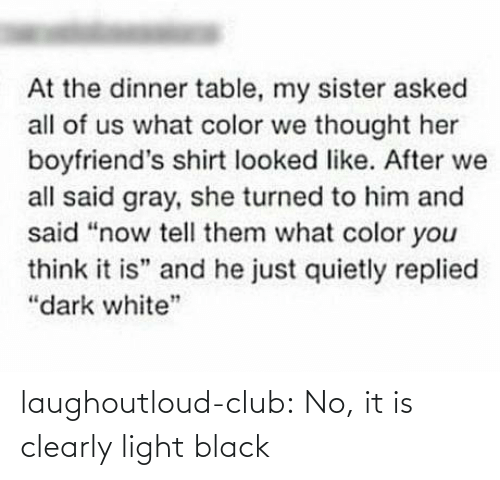 "sister: At the dinner table, my sister asked  all of us what color we thought her  boyfriend's shirt looked like. After we  all said gray, she turned to him and  said ""now tell them what color you  think it is"" and he just quietly replied  ""dark white"" laughoutloud-club:  No, it is clearly light black"