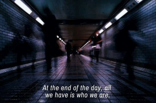 end of the day: At the end of the day, aill  we have is who we are
