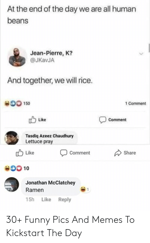 Funny, Memes, and Ramen: At the end of the day we are all human  beans  Jean-Pierre, K?  @JKavJA  And together, we will rice.  DO 150  1 Comment  Comment  Like  Tasdiq Azeez Chaudhury  Lettuce pray  Like  Share  Comment  00 10  Jonathan McClatchey  Ramen  15h Like Reply 30+ Funny Pics And Memes To Kickstart The Day
