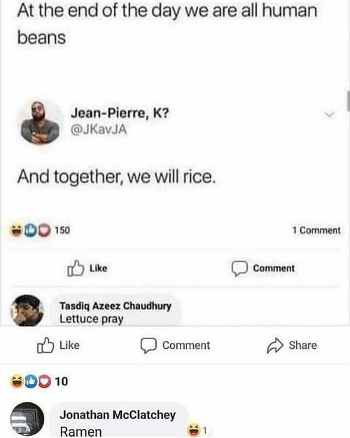 Ramen, Human, and Rice: At the end of the day we are all human  beans  Jean-Pierre, K?  @JKavJA  And together, we will rice.  OO 150  1 Comment  Like  Comment  Tasdiq Azeez Chaudhury  Lettuce pray  Share  Like  Comment  10  Jonathan McClatchey  Ramen  1