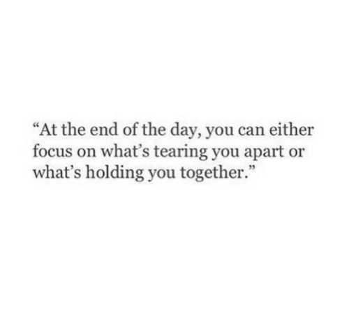 "Focus, Can, and Day: ""At the end of the day, you can either  focus on what's tearing you apart or  what's holding you together.  35"