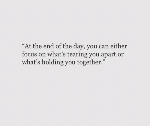"""Focus, Can, and Day: """"At the end of the day, you can either  focus on what's tearing you apart or  what's holding you together."""""""
