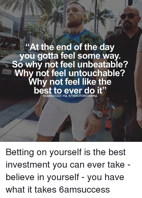 Memes, Best, and 🤖: At the end of the day  you gotta feel some way.  So why not feel unbeatable?  Why not feel untouchable?  Why not feel like the  best to ever do it  @6AMSUCCESS VIA @THENOTORIOUSMMA Betting on yourself is the best investment you can ever take - believe in yourself - you have what it takes 6amsuccess