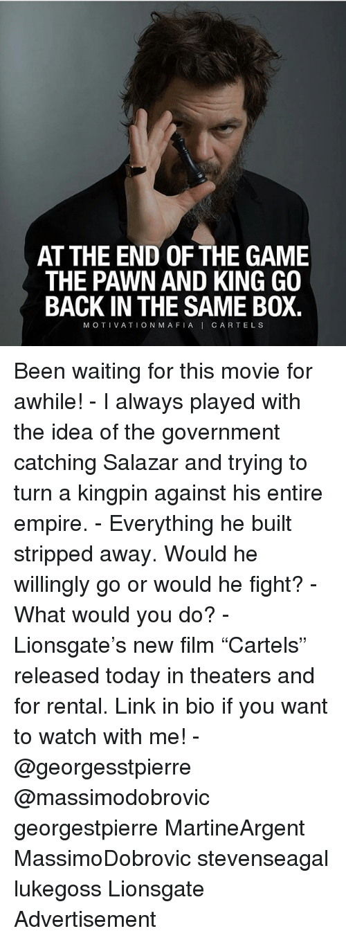 "Boxing, Empire, and Memes: AT THE END OF THE GAME  THE PAWN AND KING GO  BACK IN THE SAME BOX.  MOTIVATIONMAFIA I CARTE L S Been waiting for this movie for awhile! - I always played with the idea of the government catching Salazar and trying to turn a kingpin against his entire empire. - Everything he built stripped away. Would he willingly go or would he fight? - What would you do? - Lionsgate's new film ""Cartels"" released today in theaters and for rental. Link in bio if you want to watch with me! - @georgesstpierre @massimodobrovic georgestpierre MartineArgent MassimoDobrovic stevenseagal lukegoss Lionsgate Advertisement"