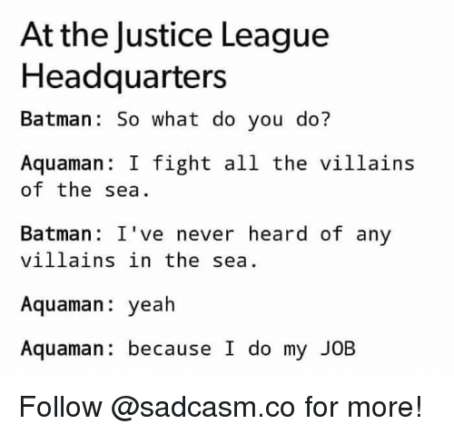 Batman, Memes, and Yeah: At the Justice League  Headquarters  Batman: So what do you do?  Aquaman: I fight all the villains  of the sea  Batman: I've never heard of any  villains in the sea.  Aquaman: yeah  Aquaman: because I do my JOB Follow @sadcasm.co for more!