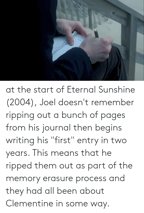 """ripping: at the start of Eternal Sunshine (2004), Joel doesn't remember ripping out a bunch of pages from his journal then begins writing his """"first"""" entry in two years. This means that he ripped them out as part of the memory erasure process and they had all been about Clementine in some way."""