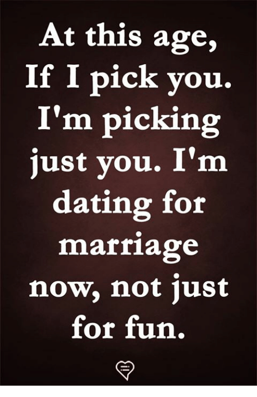 Dating, Memes, and 🤖: At this age,  If I pick you.  I'm picking  just you. I'm  dating for  ria  marlage  now, not just  for fun,