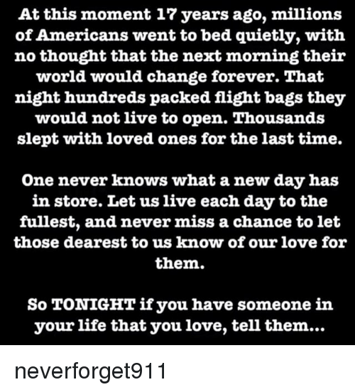 Life, Love, and Memes: At this moment 17 years ago, millions  of Americans went to bed quietly, with  no thought that the next morning their  world would change forever. That  night hundreds packed flight bags they  would not live to open. Thousands  slept with loved ones for the last time.  One never knows what a new day has  in store. Let us live each day to the  fullest, and never miss a chance to let  those dearest to us know of our love for  them.  So TONIGHT if you have someone in  your life that you love, tell them... neverforget911