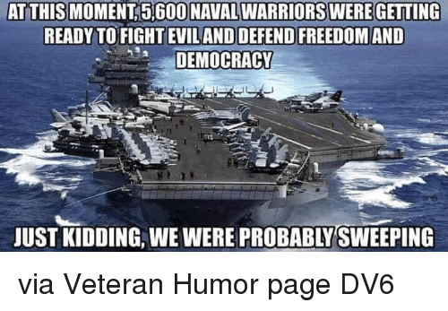 Memes, Warriors, and Democracy: AT THIS MOMENT 5,600 NAVAL WARRIORS WEREGETTING  READY TO FIGHT EVILAND DEFEND FREEDOM AND  DEMOCRACY  JUST KIDDING, WE WERE PROBABLY SWEEPING via Veteran Humor page  DV6