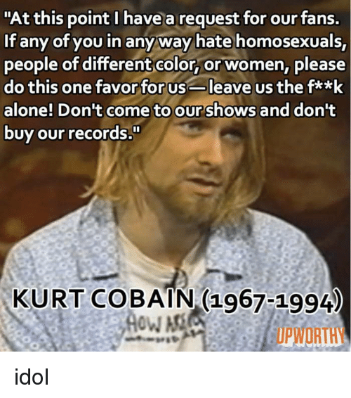 "Being Alone, Kurt Cobain, and Women: ""At this point I have a request for our fans.  If any of you in anyway hate homosexuals,  people of differentcolor, or women, please  do this one favor for usleave us the fa*k  alone! Don't come to our shows and dont  buy our records  KURT COBAIN (1967-1994  UPWORTHY idol"
