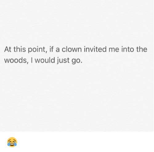 Dank, Into the Woods, and 🤖: At this point, if a clown invited me into the  woods, I would just go. 😂