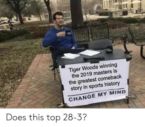 Nfl, Sports, and Tiger Woods: at  Tiger Woods winning  the 2019 masters is  the greatest comebaclk  story in sports history  CHANGE MY MIND Does this top 28-3?