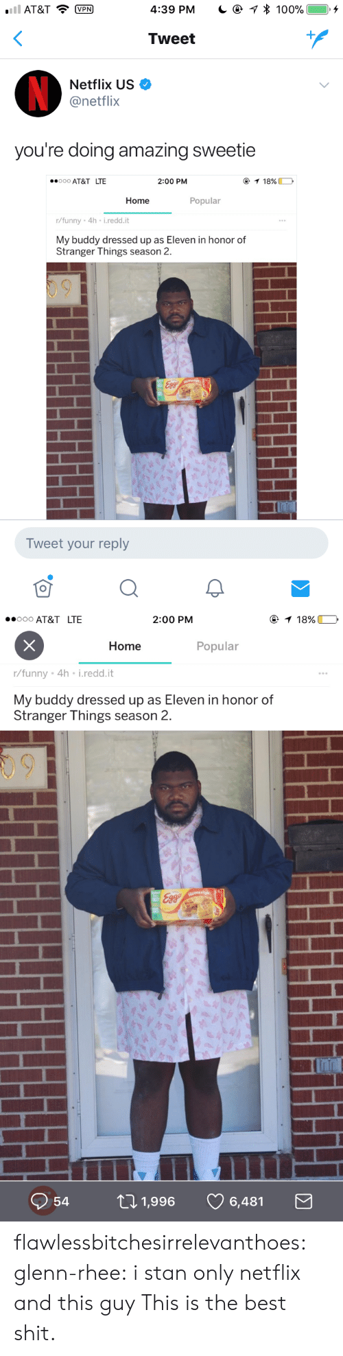 Anaconda, Funny, and Netflix: AT&TP  4:39 PM  * 100%  ), +  Tweet  Netflix US  @netflix  you're doing amazing sweetie  000 AT&T LTE  2:00 PM  Home  Popular  r/funny 4h i.redd.it  My buddy dressed up as Eleven in honor of  Stranger Things season 2.  Tweet your reply   ooo AT&T LTE  2:00 PM  Home  Popular  r/funny . 4h-i·reddit  My buddy dressed up as Eleven in honor of  Stranger Things season 2.  09  Q54ロ1,996 6,481 flawlessbitchesirrelevanthoes: glenn-rhee:  i stan only netflix and this guy  This is the best shit.