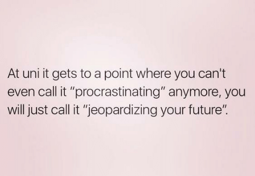 "Future, Uni, and Will: At uni it gets to a point where you can't  even call it ""procrastinating"" anymore, you  will just call it ""jeopardizing your future""."