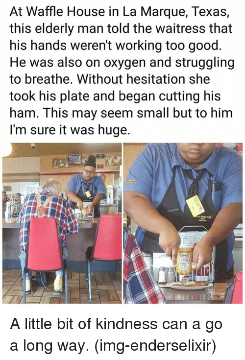 without hesitation: At Waffle House in La Marque, Texas,  this elderly man told the waitress that  his hands weren't working too good  He was also on oxygen and struggling  to breathe. Without hesitation she  took his plate and began cutting his  ham. This may seem small but to him  I'm sure it was huge. A little bit of kindness can a go a long way. (img-enderselixir)