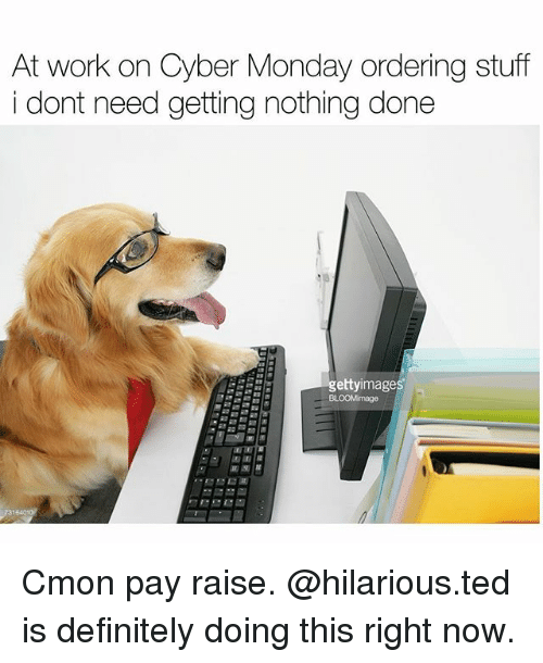 Definitely, Memes, and Ted: At work on Cyber Monday ordering stuff  i dont need getting nothing done  ettyimages  面面 Cmon pay raise. @hilarious.ted is definitely doing this right now.