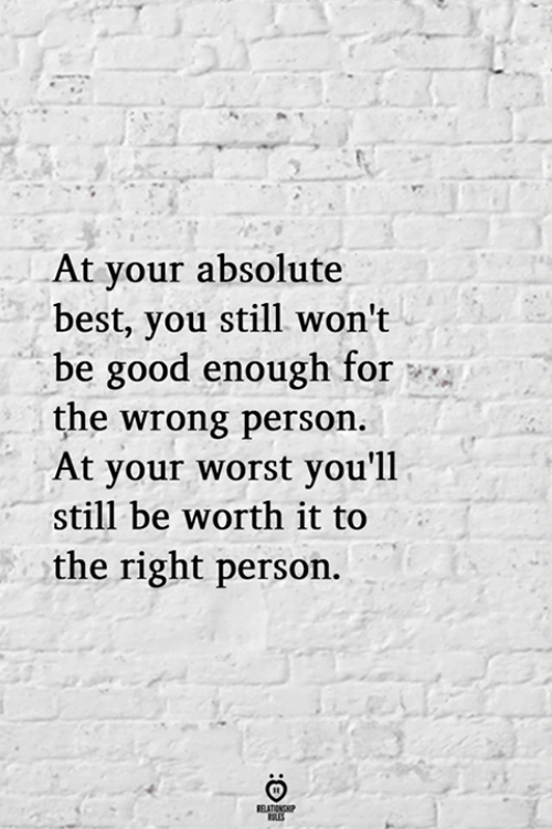 Best, Good, and You: At your absolute  best, you still won't  be good enough for  the wrong person  At your worst you'll  still be worth it to  the right person.  RELATIONSHP