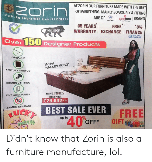 Finance, Lol, and Best: AT ZORIN OUR FURNITURE MADE WITH THE BEST  Zorin  DI  OF EVERYTHING. MAINLY BOARD, PLY & FITTING  MODERN FURNITURE MANUFACTURES  ARE OF  AIS  CENTURYPROW BRAND  05 YEARS  FREE  WARRANTY EXCHANGE FINANCE  0%  MAKE IN INDIA  AJAJ  FINSERV  Over Designer Products  HYDRAULIC  Model  HALLEY (KING)  CENTURY PROWUD  NG  BRANDED FIT  MAP 45  OFFER PRICE  FIVE LAYER POLISH  29,842/-  BEST SALE EVER  TERMIDS RESISTANT  BUCKY  FREE  GIFT  40%  up to  OFF*  PRAW Didn't know that Zorin is also a furniture manufacture, lol.