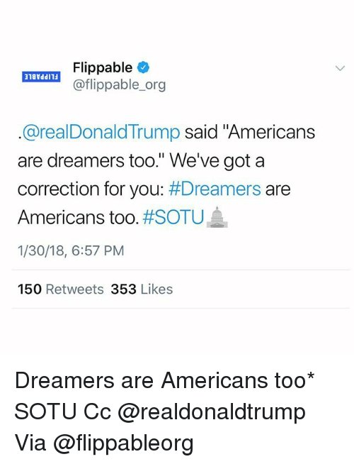 "Memes, Sotu, and 🤖: aTA! Flippable  @flippable_org  @realDonaldTrump said ""Americans  are dreamers too."" We've got a  correction for you: Dreamers are  Americans too. #SOTU  1/30/18, 6:57 PM  150 Retweets 353 Likes Dreamers are Americans too* SOTU Cc @realdonaldtrump Via @flippableorg"