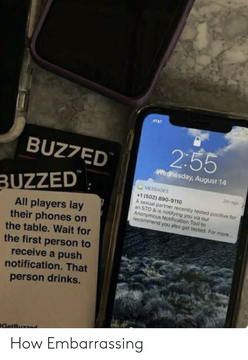 Anonymous, Tool, and Wednesday: ATAT  2:55  BUZ7ED  Wednesday, August 14  MESSAGES  BUZZED  2m ago  1 (502) 890-9110  A sexual partner recently tested positive for  an STD & is notifying you via our  Anonymous Notification Tool to  recommend you also get tested. For more...  All players lay  their phones on  the table. Wait for  the first person to  receive a push  notification. That  person drinks.  GetBuzzed How Embarrassing