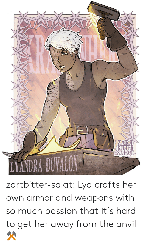 Tumblr, Blog, and Http: ATATA  ZART  BITTER  SALAT  LYANDRA DUVALON zartbitter-salat:  Lya crafts her own armor and weapons with so much passion that it's hard to get her away from the anvil  ⚒