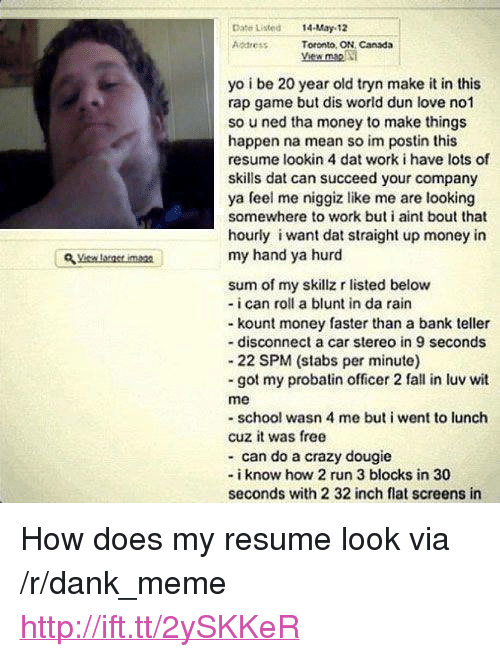 "Crazy, Dank, and Fall: ate Listed14-May 12  Address  Toronto, ON, Canada  yo i be 20 year old tryn make it in this  rap game but dis world dun love no1  so u ned tha money to make things  happen na mean so im postin this  resume lookin 4 dat work i have lots of  skills dat can succeed your company  ya feel me niggiz like me are looking  somewhere to work but i aint bout that  hourly i want dat straight up money in  my hand ya hurd  sum of my skillz r listed below  - i can roll a blunt in da rain  - kount money faster than a bank teller  - disconnect a car stereo in 9 seconds  22 SPM (stabs per minute)  -got my probatin officer 2 fall in luv wit  me  -school wasn 4 me but i went to lunch  cuz it was free  - can do a crazy dougie  - i know how 2 run 3 blocks in 30  seconds with 2 32 inch flat screens in <p>How does my resume look via /r/dank_meme <a href=""http://ift.tt/2ySKKeR"">http://ift.tt/2ySKKeR</a></p>"
