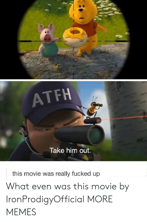 Dank, Memes, and Target: ATFH  Take him out.  this movie was really fucked up What even was this movie by IronProdigyOfficial MORE MEMES