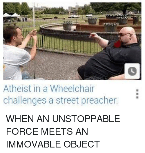 Dank, Streets, and Preacher: Atheist in a Wheelchair  challenges a street preacher. WHEN AN UNSTOPPABLE FORCE MEETS AN IMMOVABLE OBJECT