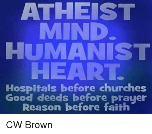 Church, Memes, and Browns: ATHEIST  MIND  HUMANIST  HEART.  Hospitals before churches  Good deeds before prayer  Reason before faith CW Brown