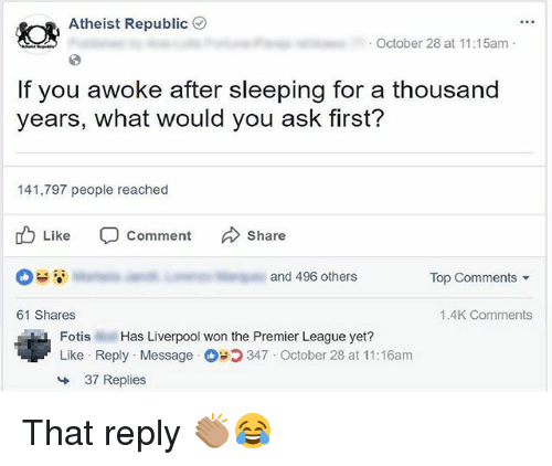 Memes, Premier League, and Liverpool F.C.: Atheist Republic (  October 28 at 11:15am  If you awoke after sleeping for a thousand  years, what would you ask first?  141,797 people reached  Like C Comment Share  and 496 others  Top Comments ▼  61 Shares  1.4K Comments  Fotis Has Liverpool won the Premier League yet?  Like Reply Message 347 October 28 at 11:16am  37 Replies That reply 👏🏽😂