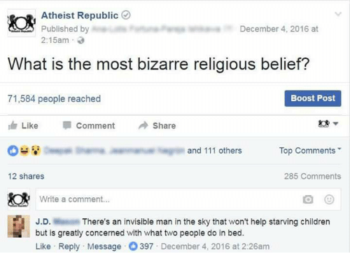 Memes, Boost, and Belief: Atheist Republic  Published by  December 4, 2016 at  2:15am  What is the most bizarre religious belief?  Boost Post  71,584 people reached  Like  Comment  Share  Top Comments  and 111 others  285 Comments  12 shares  Write a comment...  J.D.  There's an invisible man in the sky that won't help starving children  but is greatly concerned with what two people do in bed.  Like Reply Message 397 December 4, 2016 at 2:26am
