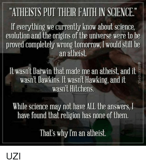 "Memes, Evolution, and Hawks: ""ATHEISTS PUT THEIR FAITH IN SCIENCE.""  If everything we currently know about science,  evolution and the origins of the universe were to be  proved completely wrong tomorrow, would still be  an atheist.  lt wasnt Darwin that made me an atheist and it  wasnt Dawkins. It wasn't Hawking, and it  wasnt Hitchens  While Science may not have ALL the answers, l  have found that religion has none of them.  That's why Im an atheist. UZI"