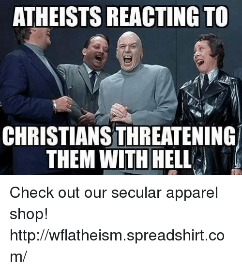 Memes, Http, and Hell: ATHEISTS REACTING TO  CHRISTIANSTHREATENING  THEM WITH HELL  T Check out our secular apparel shop! http://wflatheism.spreadshirt.com/