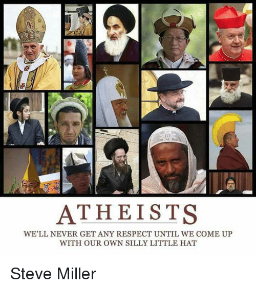 Memes, Respect, and Ups: ATHEISTS  WE'LL NEVER GET ANY RESPECT UNTIL WE COME UP  WITH OUR OWN SILLY LITTLE HAT Steve Miller