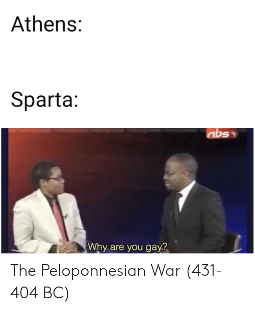 Sparta, War, and Gay: Athens:  Sparta:  nbs  Why are you gay? The Peloponnesian War (431-404 BC)