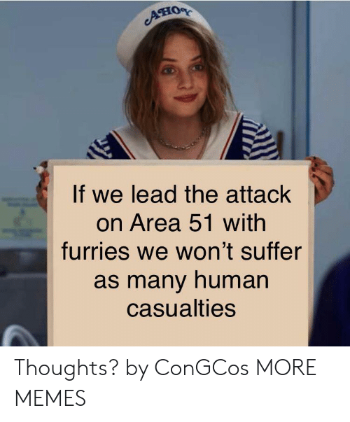 Dank, Memes, and Target: ATHOR  If we lead the attack  on Area 51 with  furries we won't suffer  as many human  casualties Thoughts? by ConGCos MORE MEMES