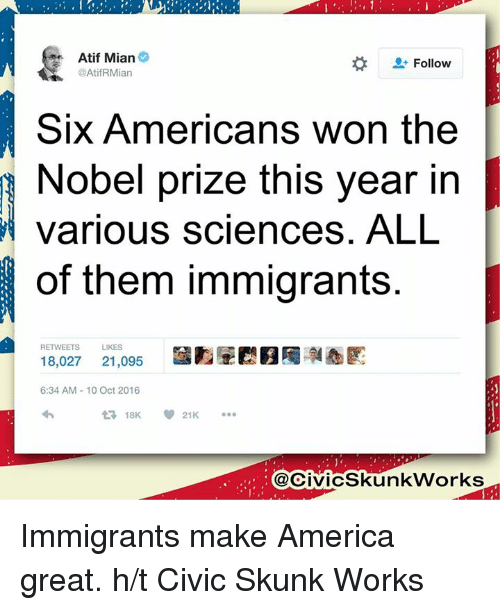 America, Memes, and Work: Atif Mian  Follow  @AtifRMian  Six Americans won the  obel prize this year in  various sciences. ALL  of them immigrants.  RETWEETS  LIKES  18,027  21,095  6:34 AM 10 Oct 2016  V 21K  t 18K  @CivicSkunk Works Immigrants make America great.   h/t Civic Skunk Works