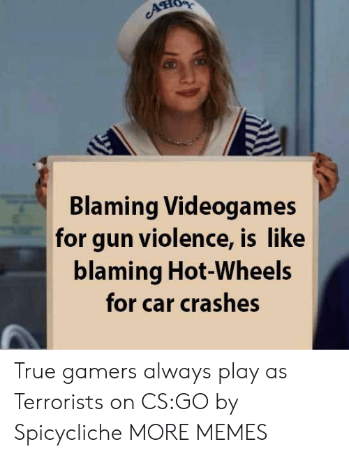 videogames: ATIO  Blaming Videogames  for gun violence, is like  blaming Hot-Wheels  for car crashes True gamers always play as Terrorists on CS:GO by Spicycliche MORE MEMES