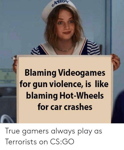 True, Cs Go, and Hot Wheels: ATIO  Blaming Videogames  for gun violence, is like  blaming Hot-Wheels  for car crashes True gamers always play as Terrorists on CS:GO