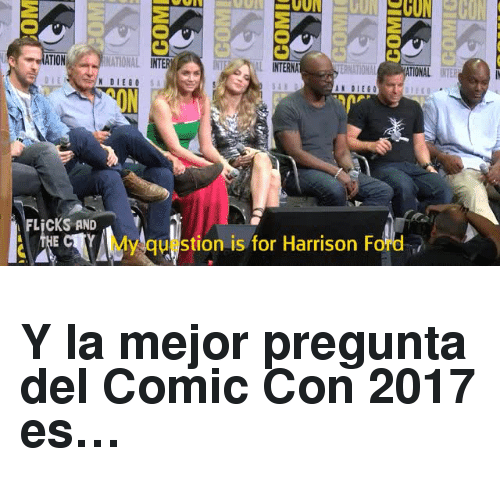 Harrison Ford, Comic Con, and Ford: ATION  NATIONAL INTER  NAL INTERNA  TIONAL INTER  N DIEGO  ON  FLİCKS AND  y qu stion is for Harrison Ford <h2>Y la mejor pregunta del Comic Con 2017 es…</h2>