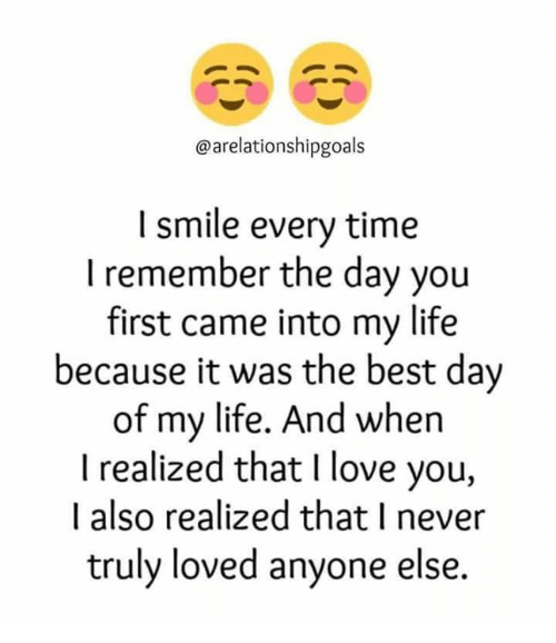 Relationships, Best Day of My Life, and The Best Day of My Life: ationshipgoals  I smile every time  I remember the day you  first came into my life  because it was the best day  of my life. And when  I realized that l love you,  I also realized that I never  truly loved anyone else.