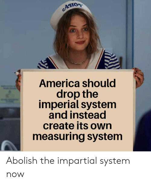impartial: ATIOR  America should  drop the  imperial system  and instead  create its own  measuring system Abolish the impartial system now