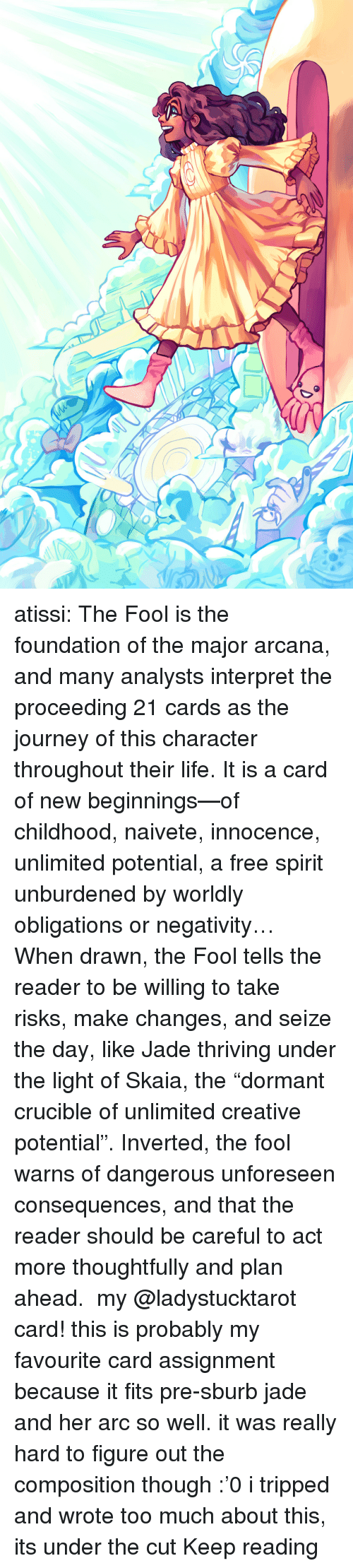 """Obligations: atissi:    The Fool is the foundation of the major arcana, and many analysts interpret the proceeding 21 cards as the journey of this character throughout their life. It is a card of new beginnings—of childhood, naivete, innocence, unlimited potential, a free spirit unburdened by worldly obligations or negativity… When drawn, the Fool tells the reader to be willing to take risks, make changes, and seize the day, like Jade thriving under the light of Skaia, the """"dormant crucible of unlimited creative potential"""". Inverted, the fool warns of dangerous unforeseen consequences, and that the reader should be careful to act more thoughtfully and plan ahead. my @ladystucktarot card! this is probably my favourite card assignment because it fits pre-sburb jade and her arc so well. it was really hard to figure out the composition though :'0 i tripped and wrote too much about this, its under the cut Keep reading"""