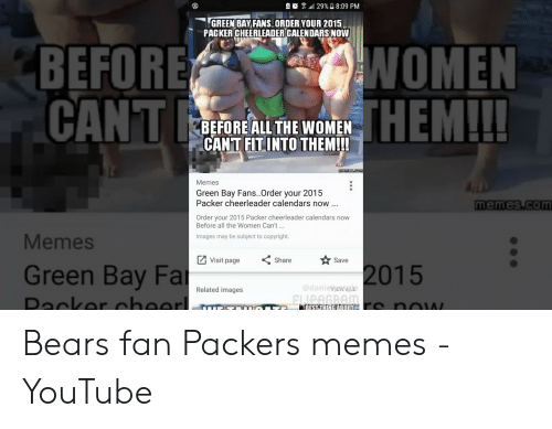 Memes, youtube.com, and Bears: .atl 29%  8:09 PM  G  ANS.ORDER YOUR 2015  GREEN BAY  PACKER CHEERLEADER CALENDARS NOW  NOMEN  HEMILL  BEFORE  CANT  BEFORE ALL THE WOMEN  CANT FITINTO THEM!!  Memes  Green Bay Fans.Order your 2015  Packer cheerleader calendars now  memes com  Order your 2015 Packer cheerleader calendars now  Before all the Women Can't...  Memes  Images may be subject to copyright.  Save  Visit page Share  Green Bay Far  2015  @danieyewa  Related images Bears fan Packers memes - YouTube