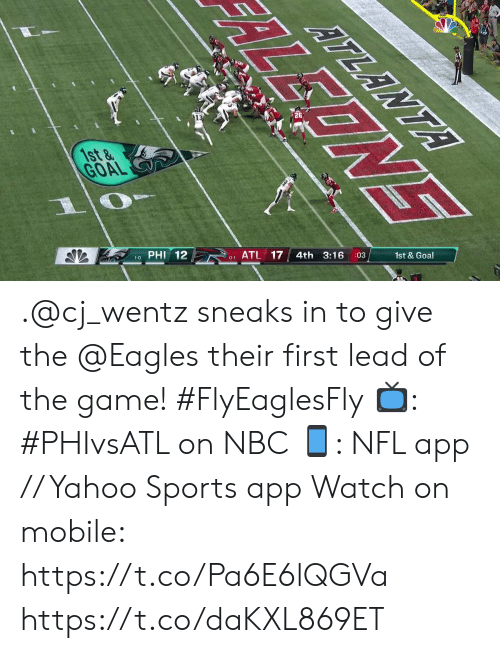 Philadelphia Eagles, Memes, and Nfl: ATLANTA  1st&  GOAL  :03  4th 3:16  PHI 12  0-1 ATL 17  1-0  EONE .@cj_wentz sneaks in to give the @Eagles their first lead of the game! #FlyEaglesFly  📺: #PHIvsATL on NBC 📱: NFL app // Yahoo Sports app Watch on mobile: https://t.co/Pa6E6lQGVa https://t.co/daKXL869ET