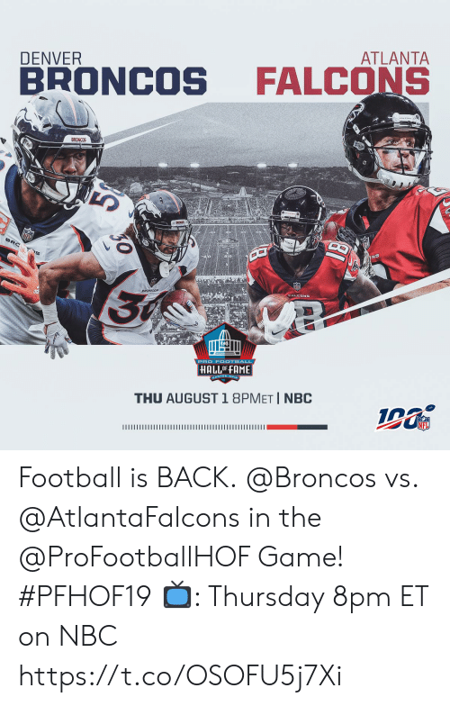 Football, Memes, and Nfl: ATLANTA  DENVER  FALCONS  BRONCOS  BRONCOS  NFL  BRC  INS  30  DRONCOF  PRO F OOTBALL  HALLOFFAME  GANTON, ONG  THU AUGUST 1 8PMET I NBC  INFL Football is BACK. @Broncos vs. @AtlantaFalcons in the @ProFootballHOF Game! #PFHOF19  📺: Thursday 8pm ET on NBC https://t.co/OSOFU5j7Xi